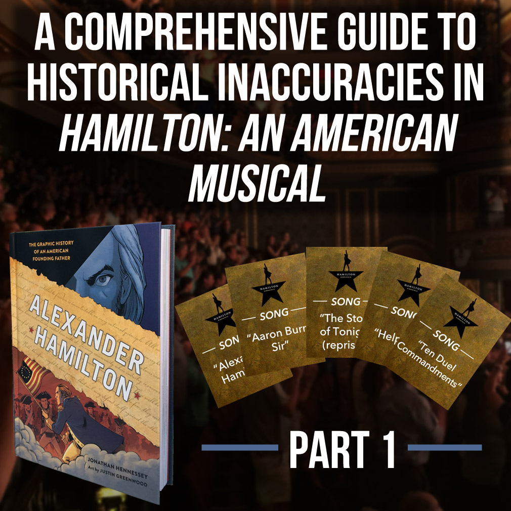 "What kind of Hamilton fan are you? Can your intellectual curiosity ""never be satisfied?"" Are you cognitively capable of letting your heart adore the show you know—while keeping rigorous research and respect for the record as the true North Star of your brain? If so, then we respectfully submit the first part of a Comprehensive Guide to Historical Inaccuracies in Hamilton."